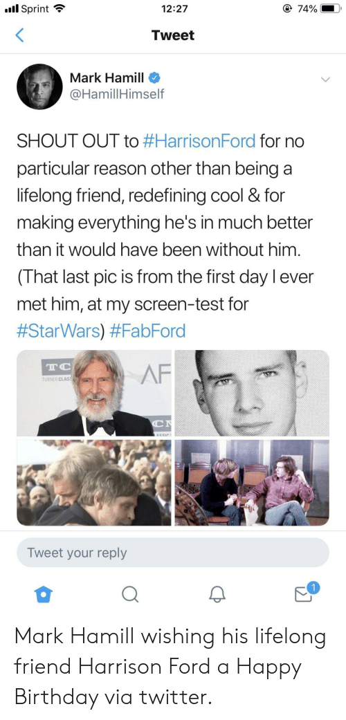 Turner: l Sprint  @ 74%  12:27  Tweet  Mark Hamill  @HamillHimself  SHOUT OUT to #HarrisonFord for no  particular reason other than being a  lifelong friend, redefining cool & for  making everything he's in much better  than it would have been without him  (That last pic is from the first day l ever  met him, at my screen-test for  #StarWars) #FabFord  TC  AF  TURNER CLAS  C  ASSIC  Tweet your reply Mark Hamill wishing his lifelong friend Harrison Ford a Happy Birthday via twitter.