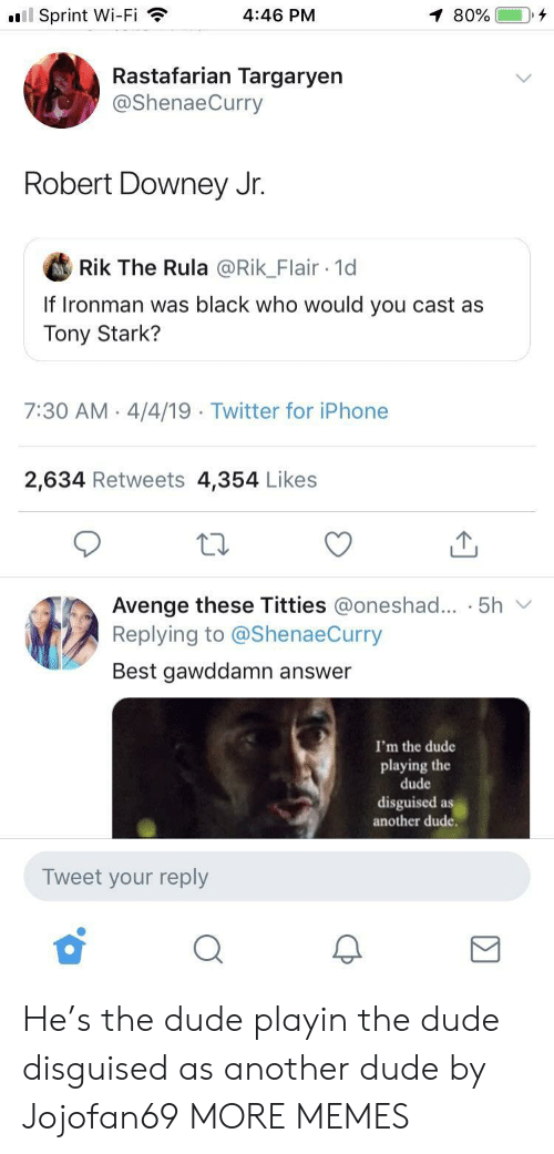 Robert Downey Jr.: l Sprint Wi-Fi  4:46 PM  Rastafarian Targaryen  @ShenaeCurry  Robert Downey Jr.  Rik The Rula @Rik_Flair 1d  If Ironman was black who would you cast as  Tony Stark?  7:30 AM 4/4/19  Twitter for iPhone  2,634 Retweets 4,354 Likes  Avenge these Titties @oneshad... . 5h v  Replying to @ShenaeCurry  Best gawddamn answer  I'm the dude  playing the  dude  disguised as  another dude.  Tweet your reply He's the dude playin the dude disguised as another dude by Jojofan69 MORE MEMES