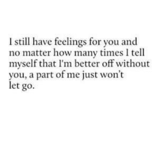 A Part Of Me: l still have feelings for you and  no matter how many times tell  myself that I'm better off without  you, a part of me just won't  let go