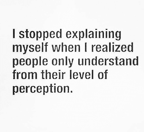 Perception, Level, and People: l stopped explaining  myself when I realized  people only understand  from their level of  perception.