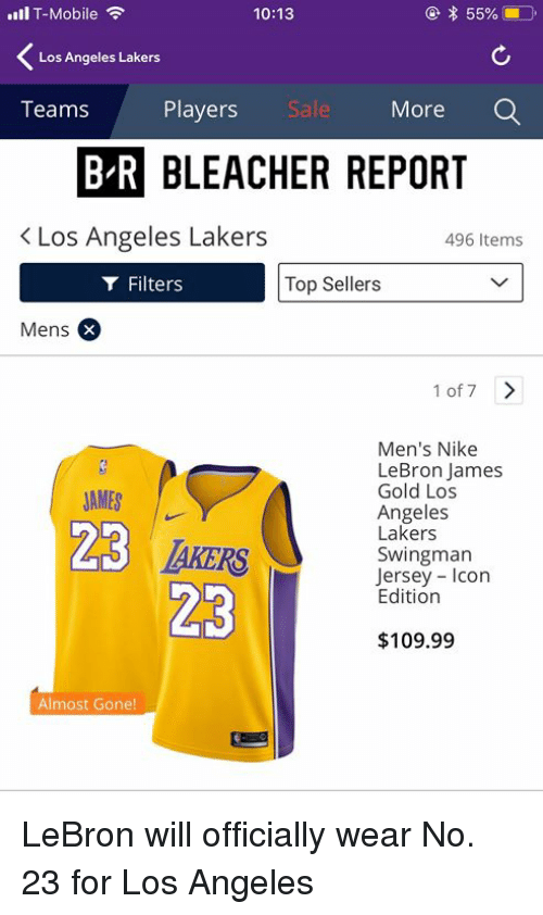 Los Angeles Lakers, LeBron James, and Los-Angeles-Lakers: l T-Mobile  10:13  Los Angeles Lakers  Teams  Players  Sal  More  BLEACHER REPORT  K Los Angeles Lakers  496 Items  Filters  Top Sellers  Mens  1 of 7>  JAMES |  23  Men's Nike  LeBron James  Gold Los  Angeles  Lakers  Swingman  Jersey Icon  Edition  $109.99  Almost Gone! LeBron will officially wear No. 23 for Los Angeles