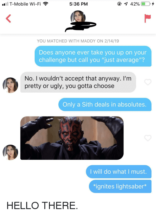 "Hello, Lightsaber, and Sith: l T-Mobile Wi-Fi  5:36 PM  @ 1 42%- 0  YOU MATCHED WITH MADDY ON 2/14/19  Does anyone ever take you up on your  challenge but call you ""just average""?  No. I wouldn't accept that anyway. I'm  pretty or ugly, you gotta choose  Only a Sith deals in absolutes.  I will do what I must.  치gnites lightsaber"" HELLO THERE."
