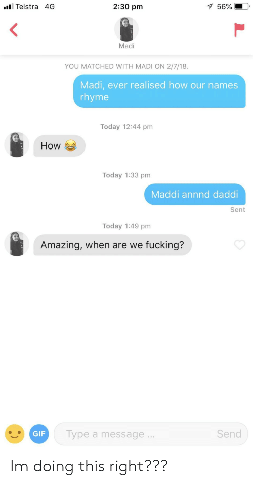 Maddi: l Telstra 4G  2:30 pm  56%  ,  Madi  YOU MATCHED WITH MADI ON 2/7/18.  Madi, ever realised how our names  rhyme  Today 12:44 pm  How  Today 1:33 pm  Maddi annnd daddi  Sent  Today 1:49 pm  Amazing, when are we fucking?  ype a message  Send Im doing this right???