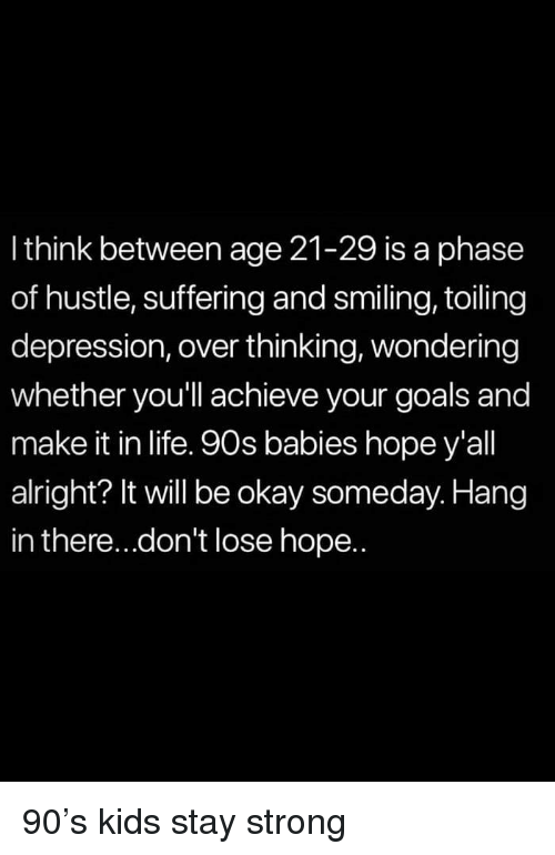 Goals, Life, and Depression: l think between age 21-29 is a phase  of hustle, suffering and smiling, toiling  depression, over thinking, wondering  whether you'll achieve your goals and  make it in life. 90s babies hope y'all  alright? It will be okay someday. Hang  in there...don't lose hope.. 90's kids stay strong