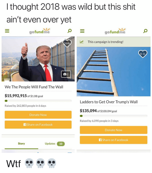 ladders: l thought 2018 was wild but this shit  ain't even over yet  gofundme  gofundme  This campaign is trending!  64k  8.1k  We The People Will Fund The Wall  $15,992,915 of $1.0B goal  Ladders to Get Over Trump's Wall  Raised by 262,803 people in 6 days  $135,094 of $100.0M gol  Donate Now  Raised by 6,090 people in 3 days  f Share on Facebook  Donate Now  fShare on Facebook  Story  Updates Wtf 💀💀💀