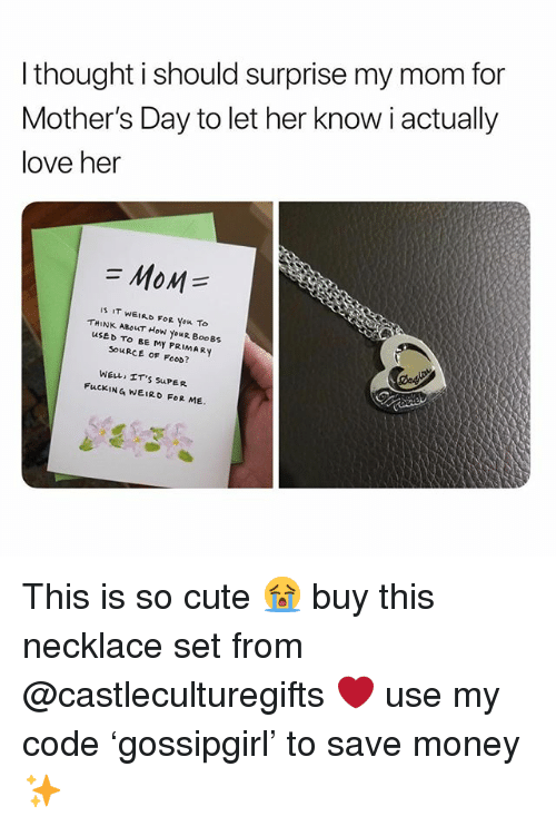 Cute, Food, and Fucking: l thought i should surprise my mom for  Mother's Day to let her know i actually  love her  MoM  IS IT WEIRD Fo you To  THINK ABouT How youR BooBs  uSED TO BE MY PRIMARY  SOuRCE OF FOoD?  WELL ET'S SuPER  FuCKING WEIRD FOR ME. This is so cute 😭 buy this necklace set from @castleculturegifts ❤️ use my code 'gossipgirl' to save money ✨