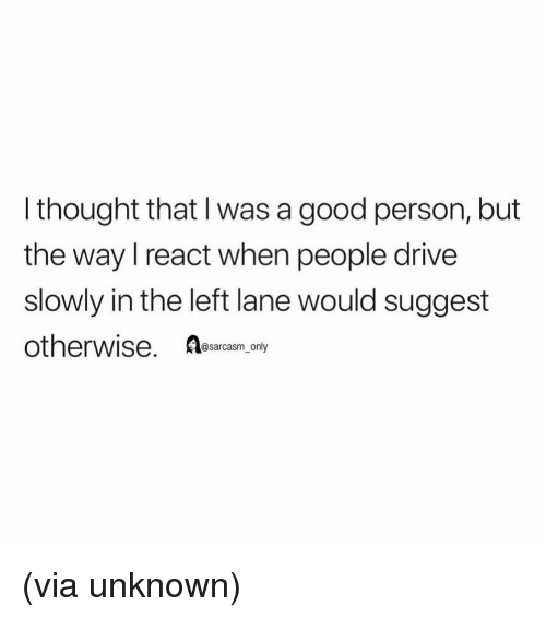 Funny, Memes, and Drive: l thought that I was a good person, but  the way I react when people drive  slowly in the left lane would suggest  otherwise. eacm.eny (via unknown)