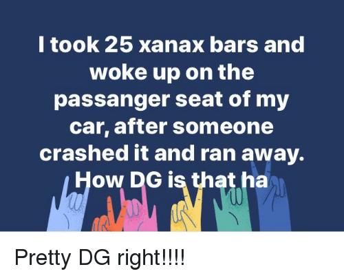 L Took 25 Xanax Bars And Woke Up On The Passanger Seat Of My Car