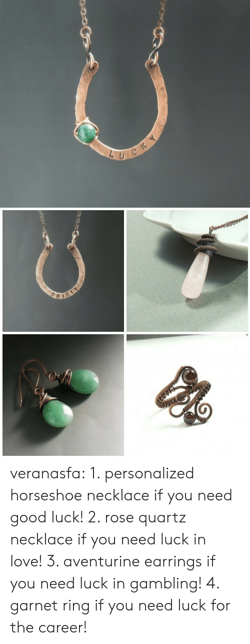 Gemstone: L U veranasfa:  1. personalized horseshoe necklace if you need good luck! 2. rose quartz necklace if you need luck in love! 3. aventurine earrings if you need luck in gambling! 4. garnet ring if you need luck for the career!