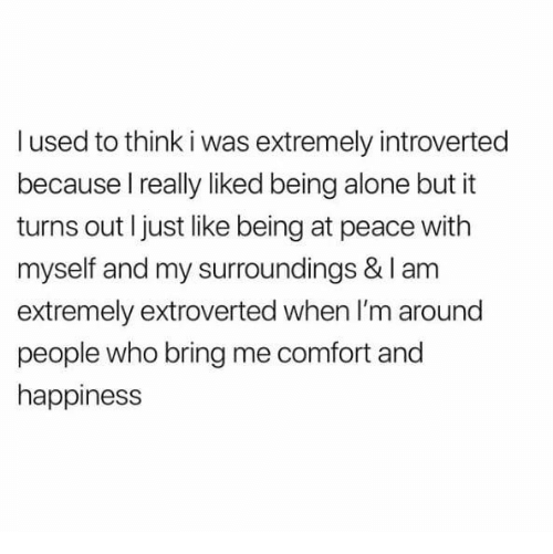 Being Alone, Happiness, and Peace: l used to think i was extremely introverted  because I really liked being alone but it  turns out I just like being at peace with  myself and my surroundings & I am  extremely extroverted when I'm around  people who bring me comfort and  happiness