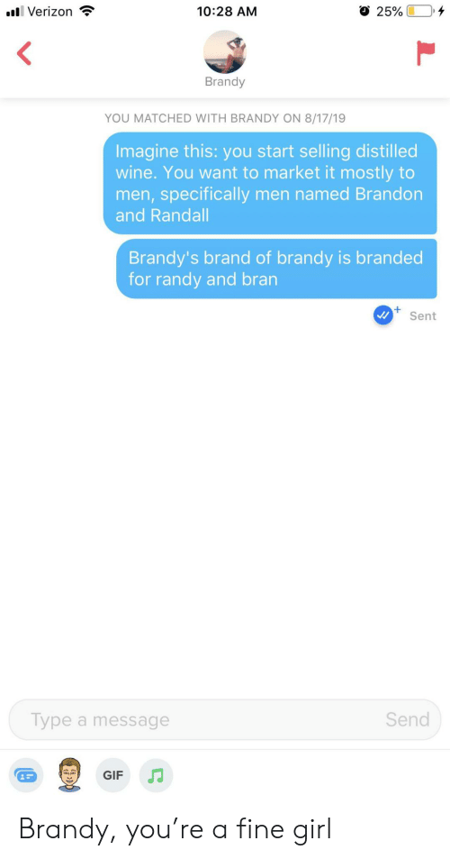 Gif, Verizon, and Wine: l Verizon  10:28 AM  25%  Brandy  YOU MATCHED WITH BRANDY ON 8/17/19  Imagine this: you start selling distilled  wine. You want to market it mostly to  men,specifically men named Brandon  and Randall  Brandy's brand of brandy is branded  for randy and bran  Sent  Send  Type a message  GIF Brandy, you're a fine girl