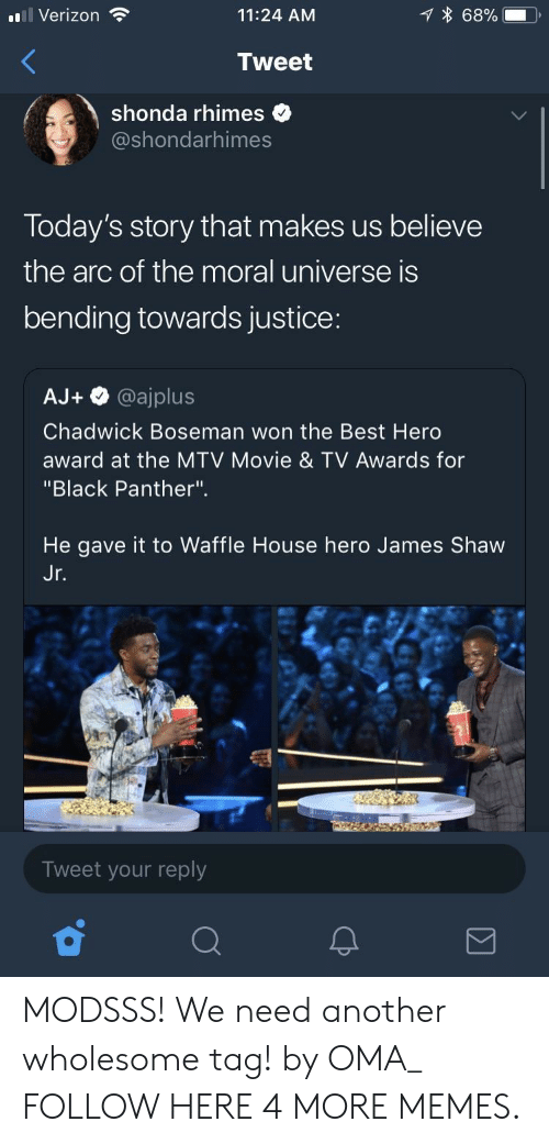 "Waffle House: l Verizon  11:24 AM  68%.  Tweet  shonda rhimes  @shondarhimes  Today's story that makes us believe  the arc of the moral universe is  bending towards justice:  AJ+ @ajplus  Chadwick Boseman won the Best Herd  award at the MTV Movie & TV Awards for  ""Black Panther"".  He gave it to Waffle House hero James Shaw  Jr  Tweet your reply MODSSS! We need another wholesome tag! by OMA_ FOLLOW HERE 4 MORE MEMES."