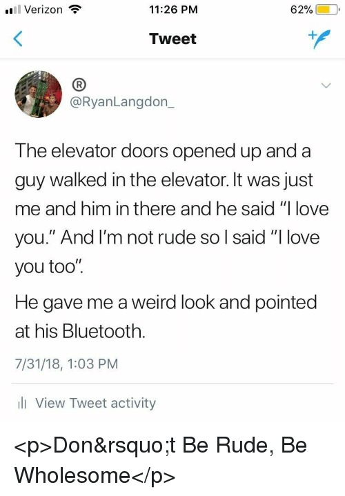 """Weird Look: l Verizon  11:26 PM  62%)-10,  Tweet  (B  @RyanLangdon_  The elevator doors opened up and a  guy walked in the elevator. It was just  me and him in there and he said """"I love  you."""" And l'm not rude so l said """"I love  you too"""".  He gave me a weird look and pointed  at his Bluetooth.  7/31/18, 1:03 PM  l View Tweet activity <p>Don&rsquo;t Be Rude, Be Wholesome</p>"""