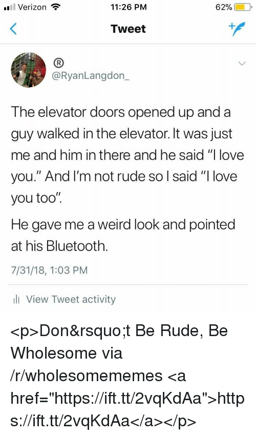 """Weird Look: l Verizon  11:26 PM  62%)-10,  Tweet  (B  @RyanLangdon_  The elevator doors opened up and a  guy walked in the elevator. It was just  me and him in there and he said """"I love  you."""" And l'm not rude so l said """"I love  you too"""".  He gave me a weird look and pointed  at his Bluetooth.  7/31/18, 1:03 PM  l View Tweet activity <p>Don&rsquo;t Be Rude, Be Wholesome via /r/wholesomememes <a href=""""https://ift.tt/2vqKdAa"""">https://ift.tt/2vqKdAa</a></p>"""