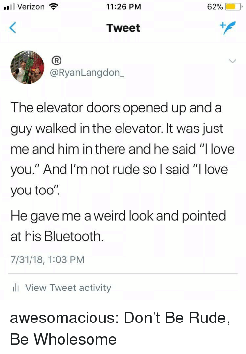 """Weird Look: l Verizon  11:26 PM  62%)-10,  Tweet  (B  @RyanLangdon_  The elevator doors opened up and a  guy walked in the elevator. It was just  me and him in there and he said """"I love  you."""" And l'm not rude so l said """"I love  you too"""".  He gave me a weird look and pointed  at his Bluetooth.  7/31/18, 1:03 PM  l View Tweet activity awesomacious:  Don't Be Rude, Be Wholesome"""