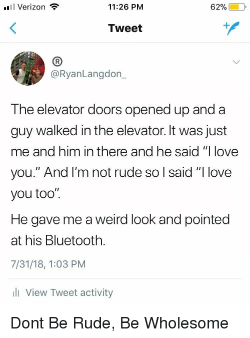 """Weird Look: l Verizon  11:26 PM  62%)-10,  Tweet  (B  @RyanLangdon_  The elevator doors opened up and a  guy walked in the elevator. It was just  me and him in there and he said """"I love  you."""" And l'm not rude so l said """"I love  you too"""".  He gave me a weird look and pointed  at his Bluetooth.  7/31/18, 1:03 PM  l View Tweet activity Dont Be Rude, Be Wholesome"""