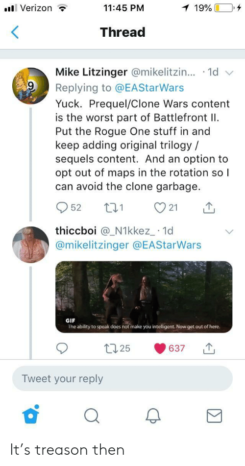 clone wars: l Verizon ?  11:45 PM  Thread  Mike Litzinger @mikelitzin...-1d  Replying to @EAStarWars  Yuck. Prequel/Clone Wars content  is the worst part of Battlefront I  Put the Rogue One stuff in and  keep adding original trilogy /  sequels content. And an option to  opt out of maps in the rotation so l  can avoid the clone garbage.  952 t 21  thiccboi @_N1kkez_ 1d  @mikelitzinger @EAStarWars  GIF  The ability to speak does not make you intelligent. Now get out of here.  t25 637  Tweet your reply It's treason then