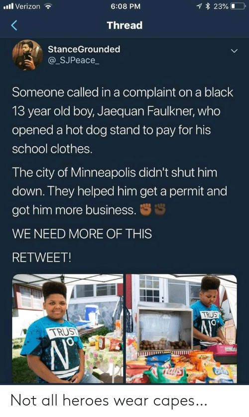 hot dog: l Verizon  23%  6:08 PM  Thread  StanceGrounded  @_SJPeace_  Someone called in a complaint on a black  13 year old boy, Jaequan Faulkner, who  opened a hot dog stand to pay for his  school clothes.  The city of Minneapolis didn't shut him  down. They helped him get a permit and  got him more business.  WE NEED MORE OF THIS  RETWEET!  TRUS  TRUST  Taysy Not all heroes wear capes…