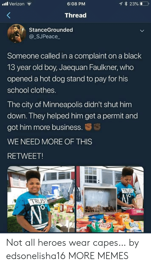 hot dog: l Verizon  23%  6:08 PM  Thread  StanceGrounded  @_SJPeace_  Someone called in a complaint on a black  13 year old boy, Jaequan Faulkner, who  opened a hot dog stand to pay for his  school clothes.  The city of Minneapolis didn't shut him  down. They helped him get a permit and  got him more business.  WE NEED MORE OF THIS  RETWEET!  TRUS  TRUST  Taysy Not all heroes wear capes… by edsonelisha16 MORE MEMES