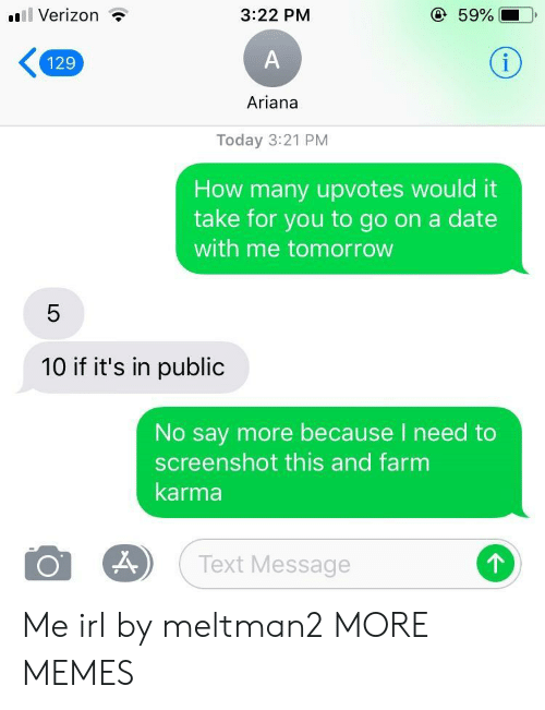 Say More: l Verizon ?  3:22 PM  59%  129  Ariana  Today 3:21 PM  How many upvotes would it  take for you to go on a date  with me tomorrow  10 if it's in public  No say more because I need to  screenshot this and farm  karma  Text Message  个 Me irl by meltman2 MORE MEMES
