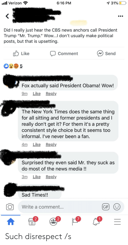 """Gif, New York, and News: l Verizon  6:16 PM  7 31%  Did I really just hear the CBS news anchors call President  Trump """"Mr. Trump."""" Wow...I don't usually make political  posts, but that is upsetting.  Like  Send  Comment  5  BRoddy  Fox actually said President Obama! Wow!  Like  Reply  9m  The New York Times does the same thing  for all sitting and former presidents and I  really don't get it? For them it's a pretty  consistent style choice but it seems too  informal. I've never been a fan.  Like Reply  4m  Surprised they even said Mr. they suck as  do most of the news media !!  Like Reply  Зт  Sad Times!!  Write a comment...  GIF  7  2  2 Such disrespect /s"""