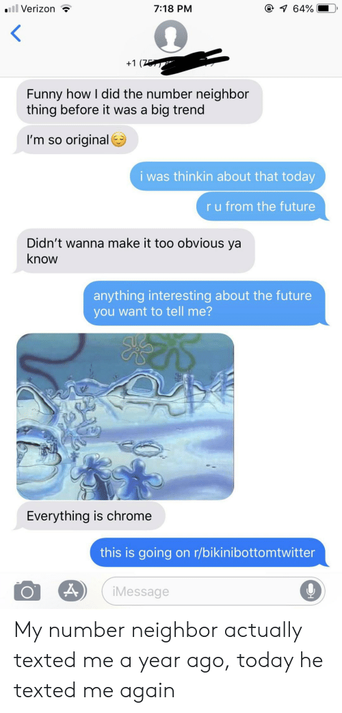 Chrome, Funny, and Future: l Verizon  @ 64%  7:18 PM  +1 (7  Funny how I did the number neighbor  thing before it was a big trend  I'm so original  i was thinkin about that today  ru from the future  Didn't wanna make it too obvious ya  know  anything interesting about the future  you want to tell me?  Everything is chrome  this is going on r/bikinibottomtwitter  iMessage My number neighbor actually texted me a year ago, today he texted me again