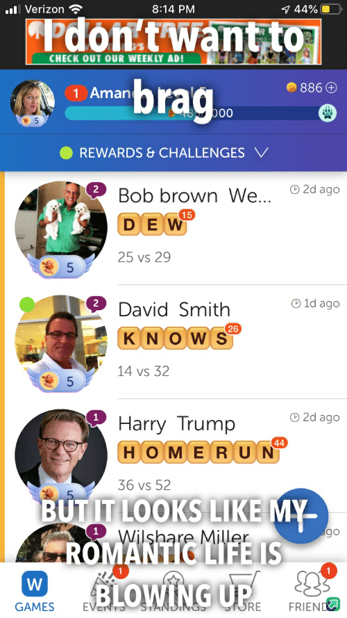 Life, Verizon, and Games: l Verizon  8:14 PM  7 44%  Pdon't want to  CHECK OUT OUR WEEKLY AD!  brag  886 +  1 Aman  b00  REWARDS& CHALLENGESV  2d ago  Bob brown We...  15  DEW  25 vs 29  5  1d ago  2  David Smith  26  KNOWS  14 vs 32  O2d ago  Harry Trump  44  HOMERUN  36 vs 52  BUTITLOOKS LIKE MY  ROMANTIC LIFE IS  BLOWING UP  5  go  Wilshare Miller  W  ORE  STANDING  EVE  FRIEND  GAMES