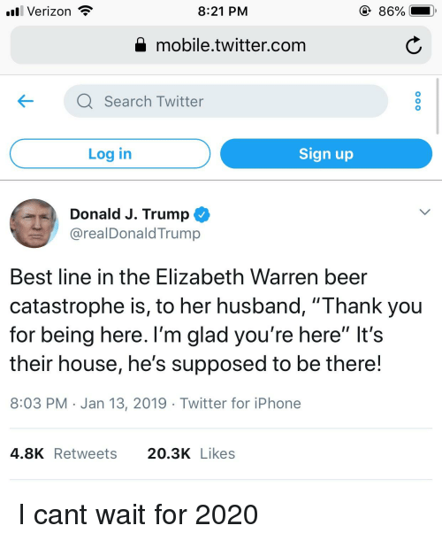 "Beer, Elizabeth Warren, and Iphone: l Verizon  8:21 PM  86%  Q mobile.twitter.com  KQ Search Twitter  Log in  Sign up  Donald J. Trump  @realDonaldTrump  Best line in the Elizabeth Warren beer  catastrophe is, to her husband, ""Thank you  for being here. l'm glad you're here"" It's  their house, he's supposed to be there!  8:03 PM Jan 13, 2019 Twitter for iPhone  4.8KRetweets 20.3K Likes"