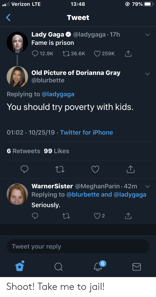 gaga: l Verizon LTE  79%  13:48  Tweet  Lady Gaga  Fame is prison  @ladygaga 17h  12.9K  2136.6K  259K  Old Picture of Dorianna Gray  @blurbette  Replying to @ladygaga  You should try poverty with kids.  01:02 10/25/19 Twitter for iPhone  6 Retweets 99 Likes  WarnerSister @MeghanParin 42m  Replying to @blurbette and @ladygaga  Seriously.  2  Tweet your reply  6 Shoot! Take me to jail!