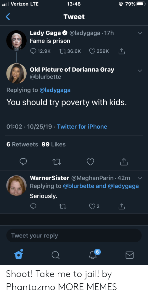 gaga: l Verizon LTE  79%  13:48  Tweet  Lady Gaga  Fame is prison  @ladygaga 17h  12.9K  2136.6K  259K  Old Picture of Dorianna Gray  @blurbette  Replying to @ladygaga  You should try poverty with kids.  01:02 10/25/19 Twitter for iPhone  6 Retweets 99 Likes  WarnerSister @MeghanParin 42m  Replying to @blurbette and @ladygaga  Seriously.  2  Tweet your reply  6 Shoot! Take me to jail! by Phantazmo MORE MEMES
