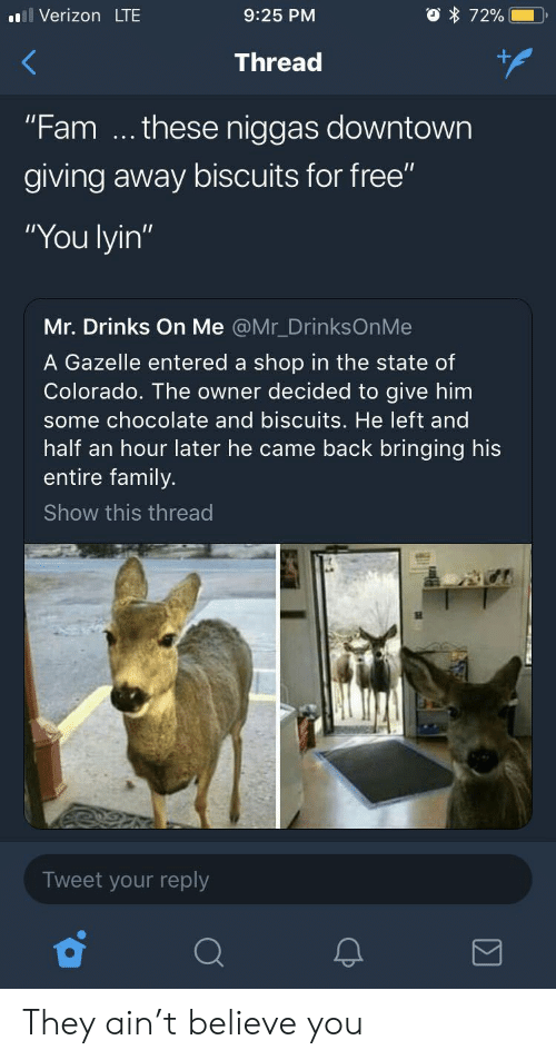 """Gazelle: l Verizon LTE  9:25 PM  Thread  """"Fam these niggas downtown  giving away biscuits for free""""  """"You lyin""""  Mr. Drinks On Me @Mr_DrinksOnMe  A Gazelle entered a shop in the state of  Colorado. The owner decided to give him  some chocolate and biscuits. He left and  half an hour later he came back bringing his  entire family.  Show this thread  Tweet your reply They ain't believe you"""