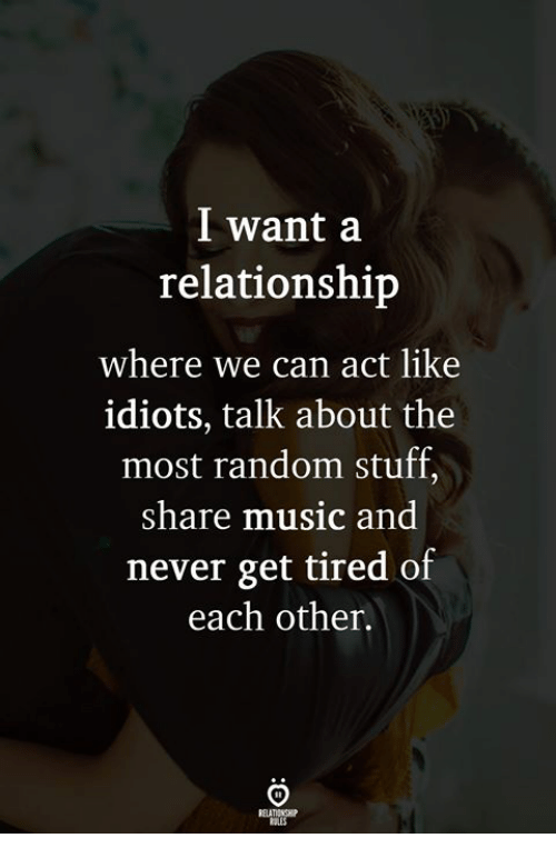 Music, Stuff, and Never: l want a  relationship  where we can act like  idiots, talk about the  most random stuff,  share music and  never get tired of  each other.  ELATIONGHP