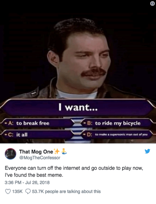 mog: l want...  A: to break free  C: it all  B: to ride my bicycle  D: to make a supersonic man out of you  That Mog One  @MogTheConfessor  Everyone can turn off the internet and go outside to play now,  I've found the best meme.  3:36 PM - Jul 26, 2018  135K  53.7K people are talking about this