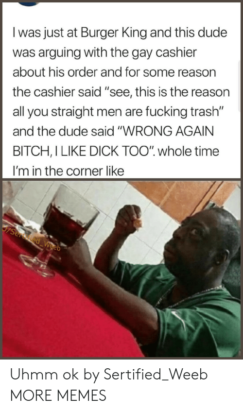 "Bitch, Burger King, and Dank: l was just at Burger King and this dude  was arguing with the gay cashier  about his order and for some reason  the cashier said ""see, this is the reason  all you straight men are fucking trash""  and the dude said ""WRONG AGAIN  BITCH,I LIKE DICK TOO"" whole time  I'm in the corner like Uhmm ok by Sertified_Weeb MORE MEMES"