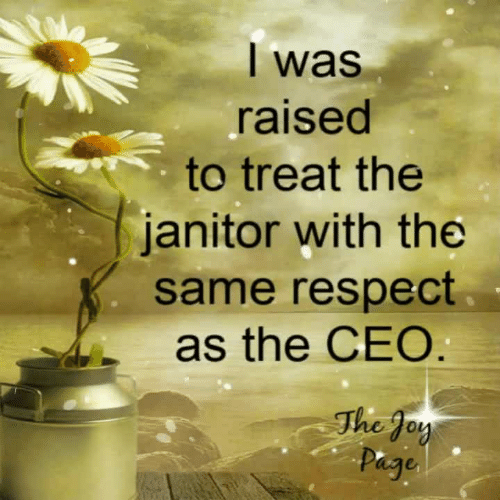 Respect, Joy, and Ceo: l was  raised  to treat the  janitor with the  same respect  as the CEO  The Joy  hg