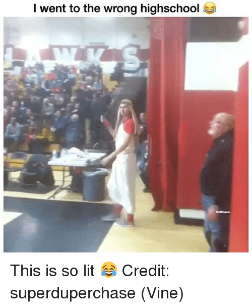 So Lit: l went to the wrong highschool This is so lit 😂 Credit: superduperchase (Vine)