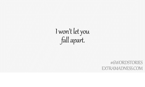 fall apart: l won't let you  fall apart.  #6WORDSTORIES  EXTRAMADNESS.COM