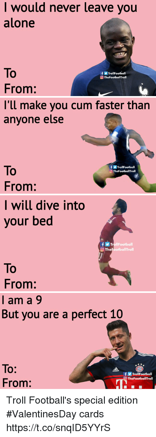 To From: l woud never leave youu  alone  To  From:  fTrollFootball  TheFootbalTroll   l'll make you cum faster than  anyone else  To  From:  fTrollFootball  O TheFootballTroll   I will dive into  your bed  TrollFootball  The Footbal ITroll  To  From:   I am a 9  But you are a perfect 10  To:  From:  fTrollFootball  OTheFootballTroll Troll Football's special edition #ValentinesDay cards https://t.co/snqID5YYrS