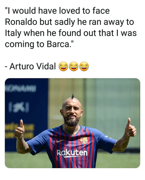 """Memes, Ronaldo, and Italy: """"l would have loved to face  Ronaldo but sadly he ran away to  Italy when he found out that I was  coming to Barca.""""  Arturo Vidal  Rakuten"""