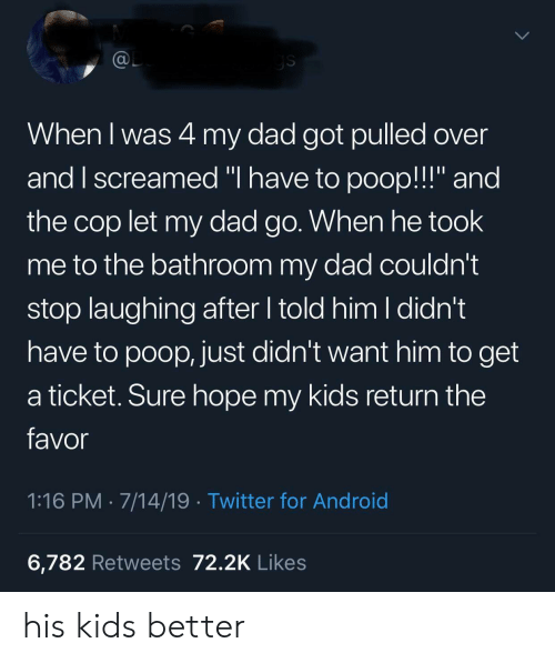 "Android, Dad, and Poop: @L  ys  When I was 4 my dad got pulled over  and I screamed ""I have to poop!!!"" and  the cop let my dad go. When he took  me to the bathroom my dad couldn't  stop laughing after told him I didn't  have to poop, just didn't want him to get  a ticket. Sure hope my kids return the  favor  1:16 PM 7/14/19 Twitter for Android  6,782 Retweets 72.2K Likes his kids better"