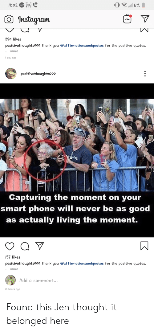 Instagram, Phone, and Thank You: l1:02  7:0007  Instagram  W  V  290 likes  positivethoughts000 Thank you @affirmationsandquotes for the positive quotes.  more  I day ago  positivethoughts000  Capturing the moment on your  smart phone will never be as good  as actually living the moment.  Q V  157 likes  positivethoughts000 Thank you @affirmationsandquotes for the positive quotes.  more  Add a comment...  14 hours ago Found this Jen thought it belonged here