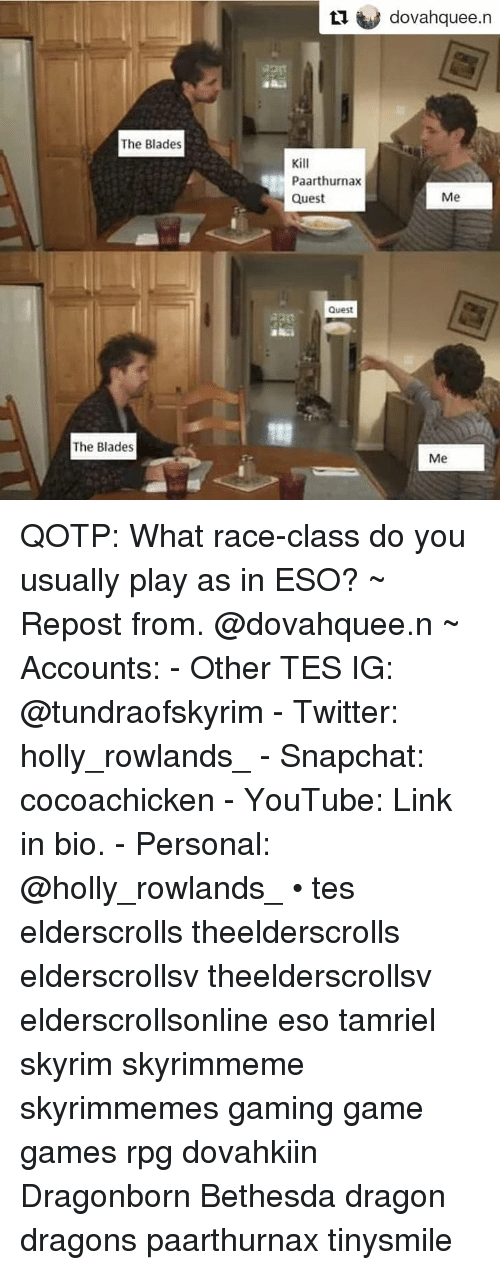 Skyrim, Snapchat, and Twitter: L1 dovahquee.n  The Blades  Kill  Paarthurnax  Quest  Me  Quest  71  The Blades  Me QOTP: What race-class do you usually play as in ESO? ~ Repost from. @dovahquee.n ~ Accounts: - Other TES IG: @tundraofskyrim - Twitter: holly_rowlands_ - Snapchat: cocoachicken - YouTube: Link in bio. - Personal: @holly_rowlands_ • tes elderscrolls theelderscrolls elderscrollsv theelderscrollsv elderscrollsonline eso tamriel skyrim skyrimmeme skyrimmemes gaming game games rpg dovahkiin Dragonborn Bethesda dragon dragons paarthurnax tinysmile
