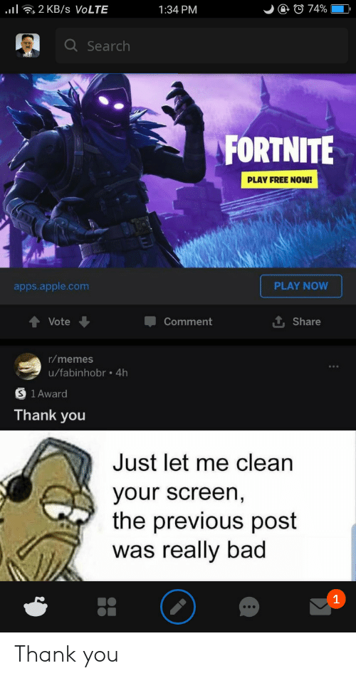 Apps: l2 KB /s VOLTE  @ © 74%  1:34 PM  Q Search  FORTNITE  PLAY FREE NOW!  PLAY NOW  apps.apple.com  Vote  Comment  Share  r/memes  u/fabinhobr .4h  1 Award  Thank you  Just let me clean  your screen,  the previous post  was really bad  1 Thank you