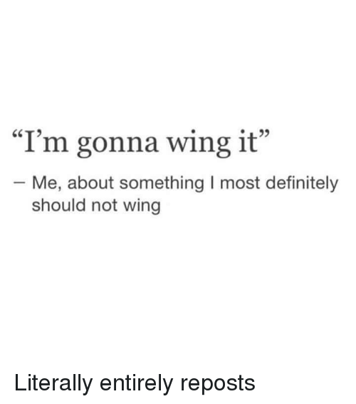 "Definitely, Wing It, and Gonna: L22  I'm gonna wing it  ""  ""  - Me, about something I most definitely  should not wing Literally entirely reposts"