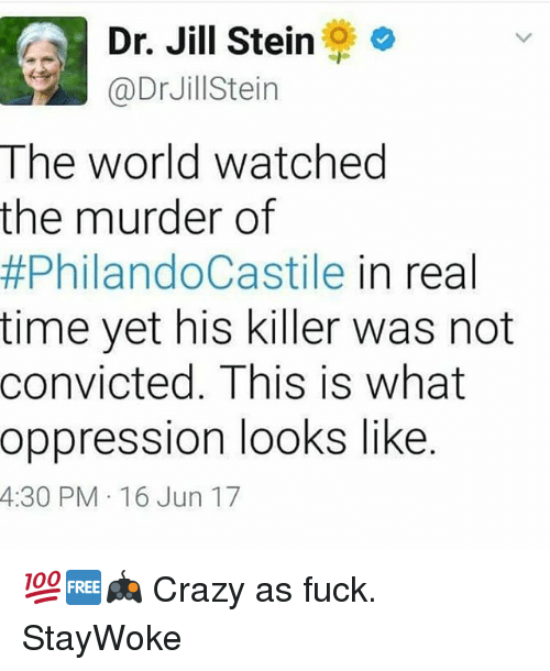 Jilling: LA Dr. Jill Stein  @Dr Jill ein  The world watched  the murder of  #PhilandoCastile in real  time yet his killer was not  convicted. This is what  oppression looks like  4:30 PM 16 Jun 17 💯🆓🎮 Crazy as fuck. StayWoke