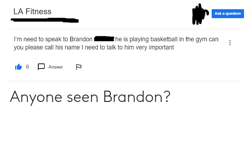 Basketball, Gym, and Oldpeoplefacebook: LA Fitness  Ask a question  he is playing basketball in the gym can  I'm need to speak to Brandon  you please call his name I need to talk to him very important  6  Answer Anyone seen Brandon?