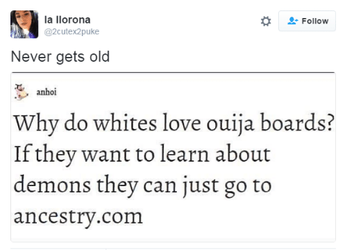 Love, Ouija, and Ancestry: la llorona  Follow  @2cutex2puke  Never gets old  anhoi  Why do whites love ouija boards?  If they want to learn about  demons they can just go to  ancestry.com