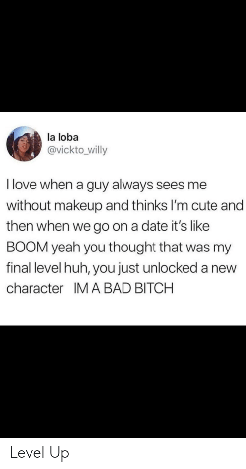 Bad, Bad Bitch, and Bitch: la loba  @vickto willy  I love when a guy always sees me  without makeup and thinks I'm cute and  then when we go on a date it's like  BOOM yeah you thought that was my  final level huh, you just unlocked a new  character IM A BAD BITCH Level Up