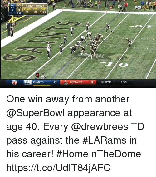 pok: -  LA NOI SAINTS DRIVE  4-6 4-6  -I.'  -POK  NFL  7 O i PLAYS DS TIME  8 48 4:30  IST 2:51  TTU GIANTS  0  0  BROWNS  1st QTR  1:56 One win away from another @SuperBowl appearance at age 40.  Every @drewbrees TD pass against the #LARams in his career! #HomeInTheDome https://t.co/UdIT84jAFC