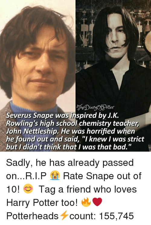 """Bad, Harry Potter, and Memes: la  Severus Snape was inspired by J.K.  Rowling's high school chemistry teacher  John Nettleship. He was horrified when  he found out and said, """"I knew I was strict  but I didn't think that I was that bad."""" Sadly, he has already passed on...R.I.P 😭 Rate Snape out of 10! 😊 ♔ Tag a friend who loves Harry Potter too! 🔥❤ ◇ Potterheads⚡count: 155,745"""
